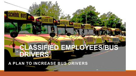 CLASSIFIED EMPLOYEES/BUS DRIVERS A PLAN TO INCREASE BUS DRIVERS.