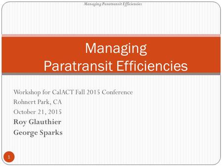 Workshop for CalACT Fall 2015 Conference Rohnert Park, CA October 21, 2015 Roy Glauthier George Sparks Managing Paratransit Efficiencies 1.