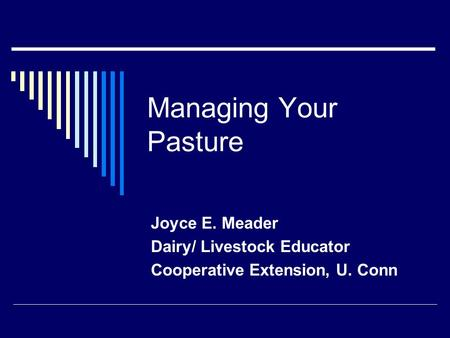 Managing Your Pasture Joyce E. Meader Dairy/ Livestock Educator Cooperative Extension, U. Conn.