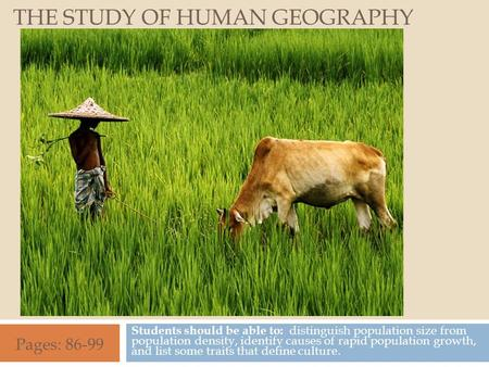 THE STUDY OF HUMAN GEOGRAPHY Students should be able to: distinguish population size from population density, identify causes of rapid population growth,