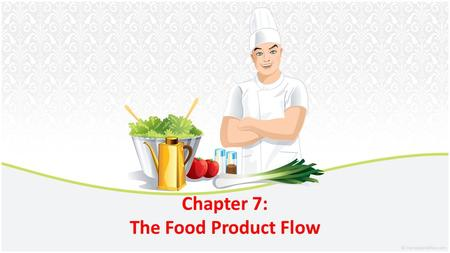 Chapter 7: The <strong>Food</strong> <strong>Product</strong> Flow. The flow of <strong>food</strong> describes what happens to <strong>food</strong> from the time it enters the workplace until it is served to the customers.