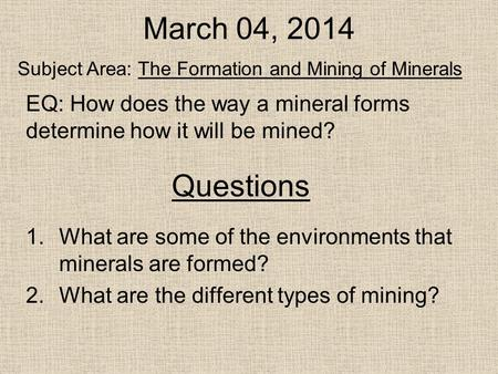 Questions 1.What are some of the environments that minerals are formed? 2.What are the different types of mining? Subject Area: The Formation and Mining.