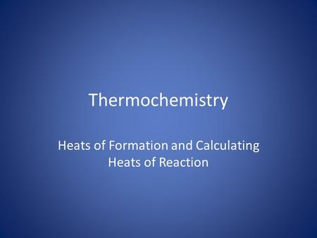 Thermochemistry Heats of Formation and Calculating Heats of Reaction.