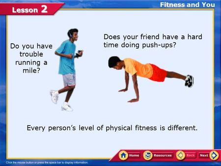 Lesson 2 Fitness and You Do you have trouble running a mile? Every person's level of physical fitness is different. Does your friend have a hard time.