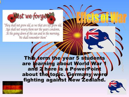 This term the year 5 students are learning about World War 1 and 2 here is a PowerPoint about the topic. Germany were fighting against New Zealand.