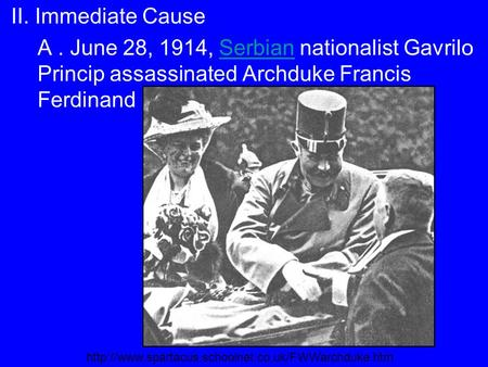 II. Immediate Cause A. June 28, 1914, Serbian nationalist Gavrilo Princip assassinated Archduke Francis FerdinandSerbian