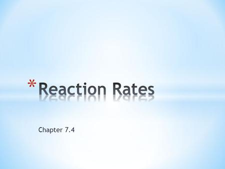 Chapter 7.4. * Reaction Rates tell you:  the rate that reactants change into products * Fast or slow, controlled or uncontrolled - total amount of energy.