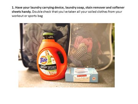 1. Have your laundry carrying device, laundry soap, stain remover and softener sheets handy. Double check that you've taken all your soiled clothes from.