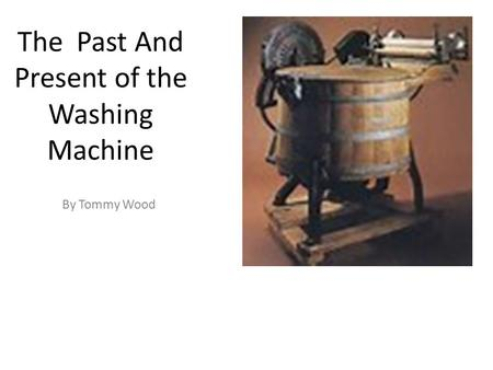 The Past And Present of the Washing Machine By Tommy Wood.