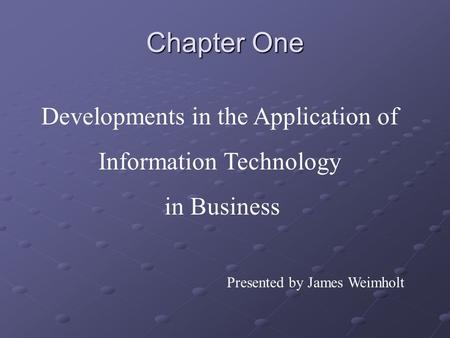 Chapter One Developments in the Application of Information Technology in Business Presented by James Weimholt.