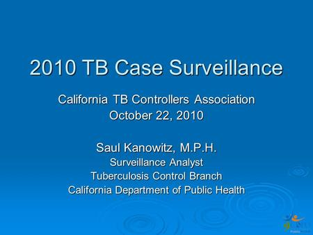 2010 TB Case Surveillance California TB Controllers Association October 22, 2010 Saul Kanowitz, M.P.H. Surveillance Analyst Tuberculosis Control Branch.