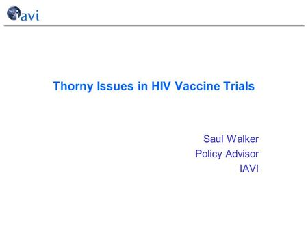 Thorny Issues in HIV Vaccine Trials Saul Walker Policy Advisor IAVI.