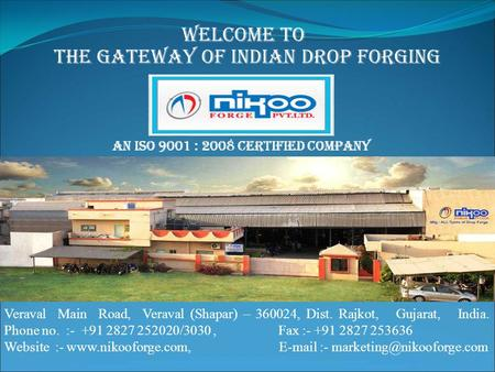 The Gateway of Indian Drop Forging Welcome to Veraval Main Road, Veraval (Shapar) – 360024, Dist. Rajkot, Gujarat, India. Phone no. :- +91 2827 252020/3030,