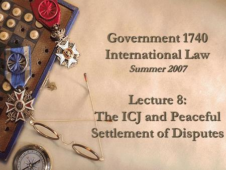 Government 1740 International Law Summer 2007 Lecture 8: The ICJ and Peaceful Settlement of Disputes.