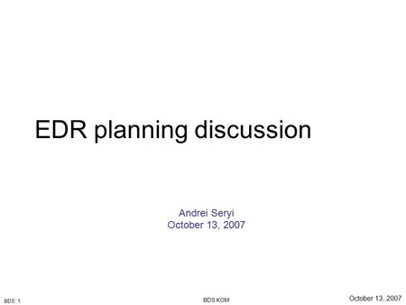 BDS: 1 October 13, 2007 BDS KOM EDR planning discussion Andrei Seryi October 13, 2007.