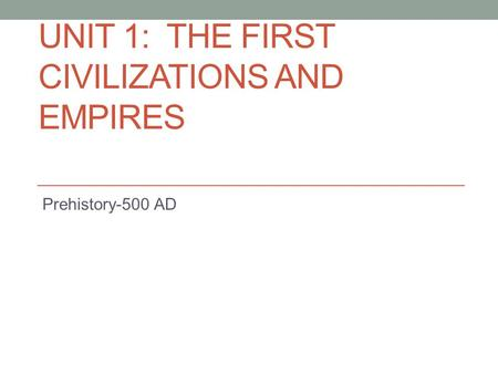 UNIT 1: THE FIRST CIVILIZATIONS <strong>AND</strong> EMPIRES Prehistory-500 AD.