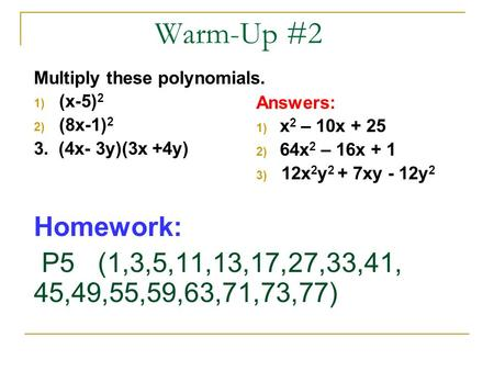 Warm-Up #2 Multiply these polynomials. 1) (x-5) 2 2) (8x-1) 2 3. (4x- 3y)(3x +4y) Homework: P5 (1,3,5,11,13,17,27,33,41, 45,49,55,59,63,71,73,77) Answers: