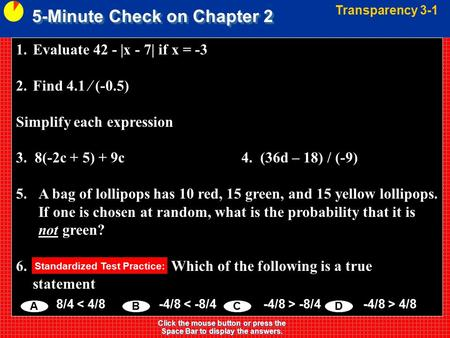 5-Minute Check on Chapter 2 Transparency 3-1 Click the mouse button or press the Space Bar to display the answers. 1.Evaluate 42 - |x - 7| if x = -3 2.Find.