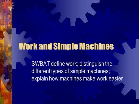 Work and Simple Machines SWBAT define work; distinguish the different types of simple machines; explain how machines make work easier.