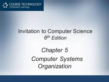Invitation to Computer Science 6 th Edition Chapter 5 Computer Systems Organization.