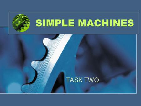 SIMPLE MACHINES TASK TWO. YOUR JOB… Your job today is to create a PowerPoint presentation about the 6 simple machines we are studying. Each machine needs.