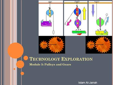 Islam Al-Jarrah T ECHNOLOGY E XPLORATION Module 5: Pulleys and Gears.