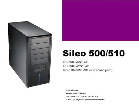 Sileo 500/510 RC-500-KKN1-GP RC-500-KWN1-GP RC-510-KKN1-GP (w/o sound poof) Yio-Da Huang Retail Product Division TEL : +886-2-32340050 Ext : 11266 E-Mail.