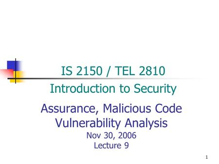 1 Assurance, Malicious Code Vulnerability Analysis Nov 30, 2006 Lecture 9 IS 2150 / TEL 2810 Introduction to Security.
