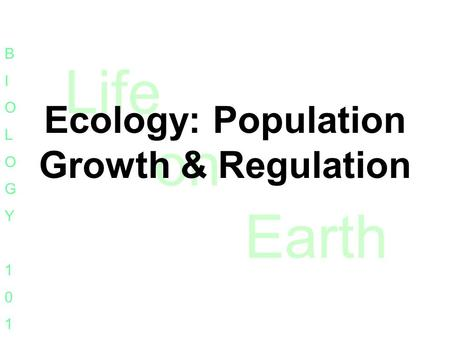 Life on Earth BIOLOGY101BIOLOGY101 Ecology: Population Growth & Regulation.