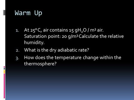 Warm Up 1. At 25 0 C, air contains 15 gH 2 O / m 3 air. Saturation point: 20 g/m 3 Calculate the relative humidity. 2. What is the dry adiabatic rate?