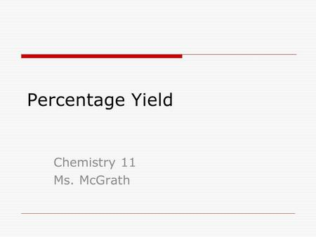 Percentage Yield Chemistry 11 Ms. McGrath. Percentage Yield In this last unit, we will earn how chemists calculate a percentage that will determine how.