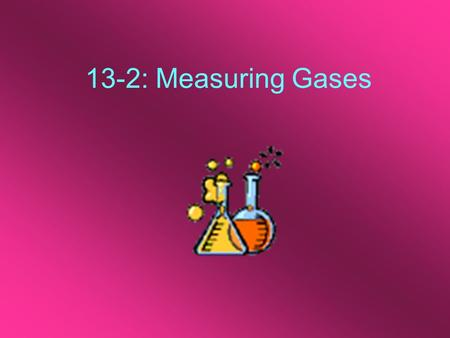 13-2: Measuring Gases. Variables There are four different variables to consider when measuring gases: 1.Amount of Gas: [n] usually measured in moles.