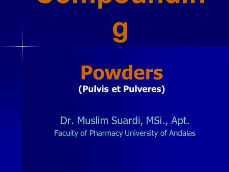 Compoundin g Dr. Muslim Suardi, MSi., Apt. Faculty of Pharmacy University of Andalas Powders (Pulvis et Pulveres)
