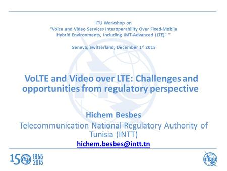 "ITU Workshop on ""Voice and Video Services Interoperability Over Fixed-Mobile Hybrid Environments, Including IMT-Advanced (LTE) "" Geneva, Switzerland,"