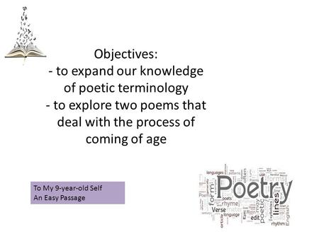 Objectives: - to expand our knowledge of poetic terminology - to explore two poems that deal with the process of coming of age To My 9-year-old Self An.