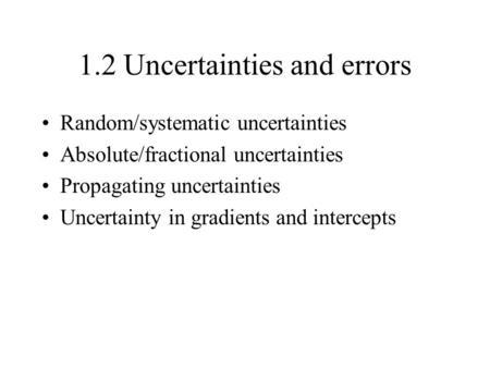 1.2 Uncertainties and errors Random/systematic uncertainties Absolute/fractional uncertainties Propagating uncertainties Uncertainty in gradients and intercepts.