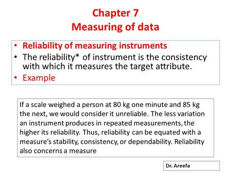 Chapter 7 Measuring of data Reliability of measuring instruments The reliability* of instrument is the consistency with which it measures the target attribute.