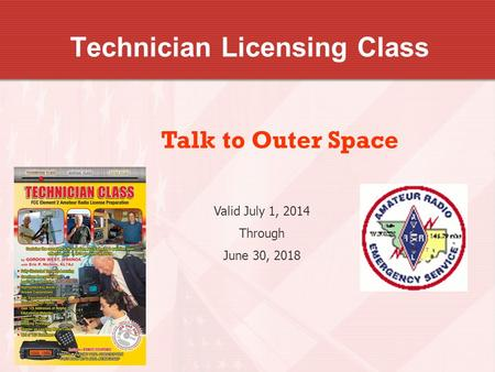 Technician Licensing Class Talk to Outer Space Valid July 1, 2014 Through June 30, 2018.