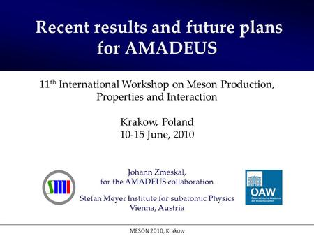 Johann Zmeskal, for the AMADEUS collaboration Stefan Meyer Institute for subatomic Physics Vienna, Austria MESON 2010, Krakow Recent results and future.