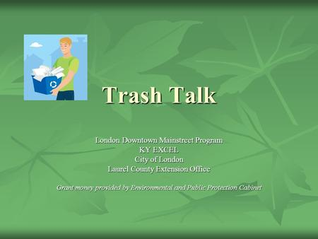 Trash Talk London Downtown Mainstreet Program KY EXCEL City of London Laurel County Extension Office Grant money provided by Environmental and Public Protection.