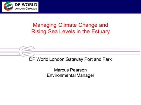Managing Climate Change and Rising Sea Levels in the Estuary DP World London Gateway Port and Park Marcus Pearson Environmental Manager.