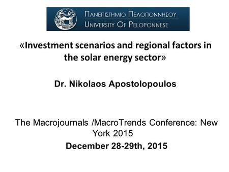« Investment scenarios and regional factors in the solar energy sector » Dr. Nikolaos Apostolopoulos The Macrojournals /MacroTrends Conference: New York.