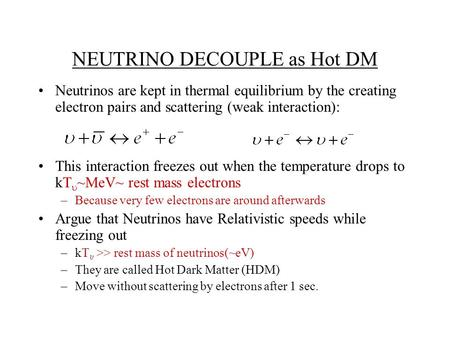 NEUTRINO DECOUPLE as Hot DM Neutrinos are kept in thermal equilibrium by the creating electron pairs and scattering (weak interaction): This interaction.