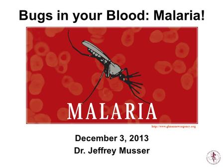 December 3, 2013 Dr. Jeffrey Musser  Bugs in your Blood: Malaria!