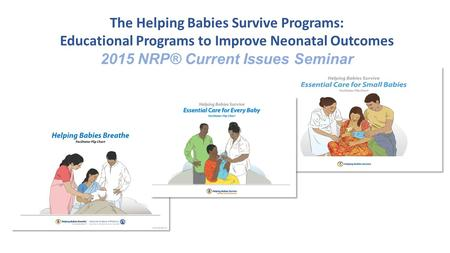 The Helping Babies Survive Programs: Educational Programs to Improve Neonatal Outcomes 2015 NRP® Current Issues Seminar.