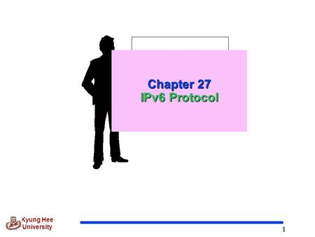 1 Kyung Hee University Chapter 27 IPv6 Protocol. 2 Kyung Hee University 27.1 Introduction  Rationale for Change Larger address space Better header format.