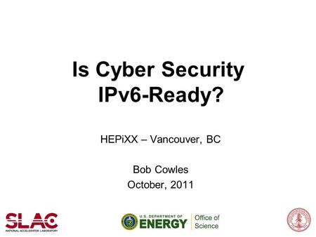 Is Cyber Security IPv6-Ready? HEPiXX – Vancouver, BC Bob Cowles October, 2011.