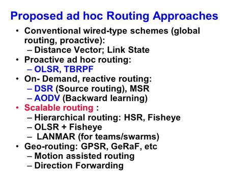 Proposed ad hoc Routing Approaches Conventional wired-type schemes (global routing, proactive): –Distance Vector; Link State Proactive ad hoc routing: