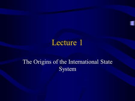 Lecture 1 The Origins of the International State System.