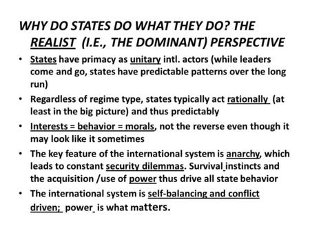 WHY DO STATES DO WHAT THEY DO? THE REALIST (I.E., THE DOMINANT) PERSPECTIVE States have primacy as unitary intl. actors (while leaders come and go, states.